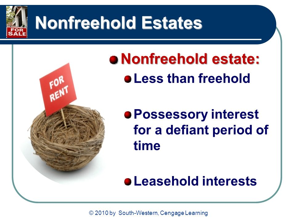 © 2010 by South-Western, Cengage Learning Nonfreehold Estates Nonfreehold estate: Less than freehold Possessory interest for a defiant period of time Leasehold interests