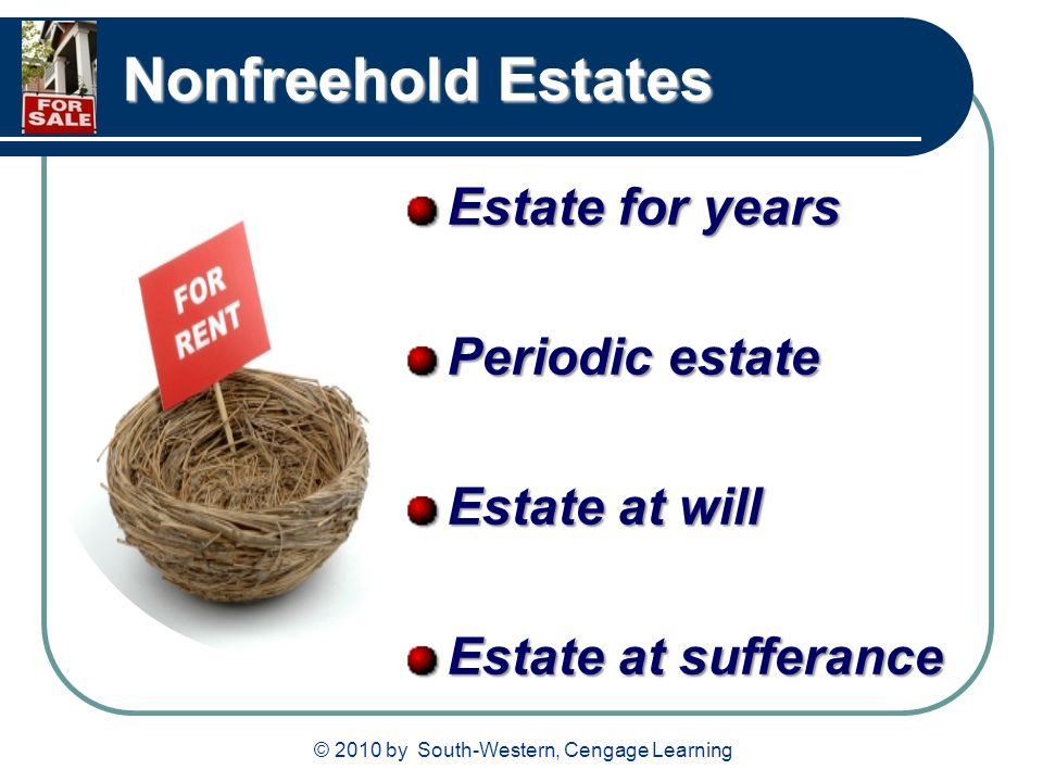 © 2010 by South-Western, Cengage Learning Nonfreehold Estates Estate for years Periodic estate Estate at will Estate at sufferance