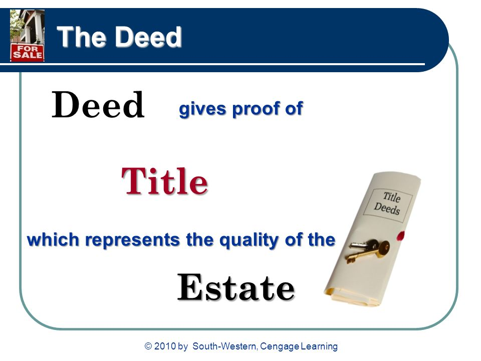 © 2010 by South-Western, Cengage Learning The Deed Deed gives proof of Title which represents the quality of the Estate