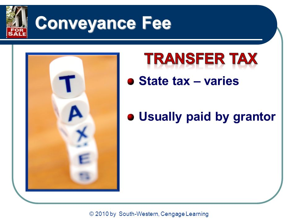 © 2010 by South-Western, Cengage Learning Conveyance Fee State tax – varies Usually paid by grantor