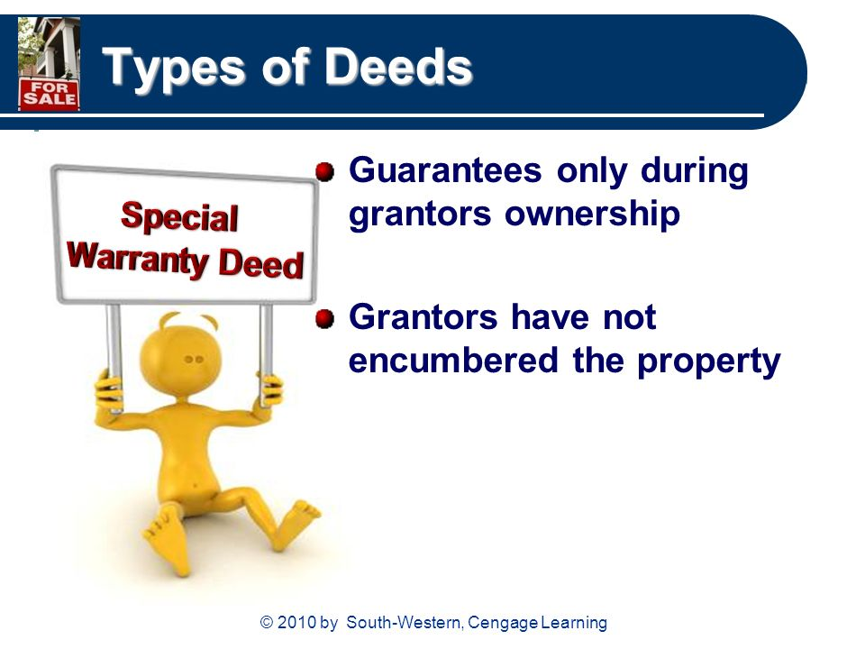 © 2010 by South-Western, Cengage Learning Types of Deeds Guarantees only during grantors ownership Grantors have not encumbered the property