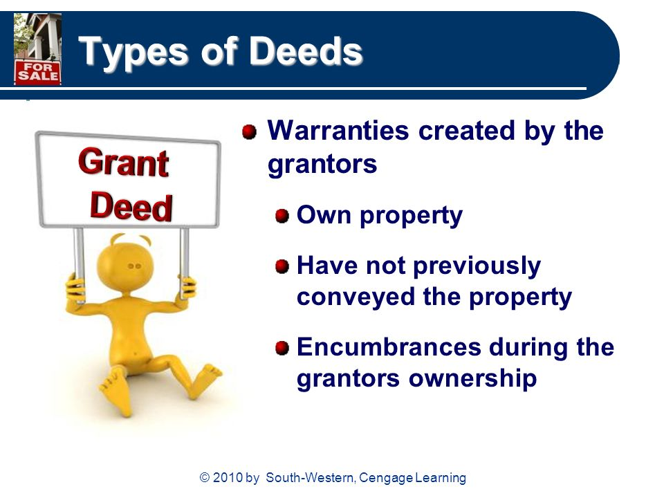 © 2010 by South-Western, Cengage Learning Types of Deeds Warranties created by the grantors Own property Have not previously conveyed the property Encumbrances during the grantors ownership
