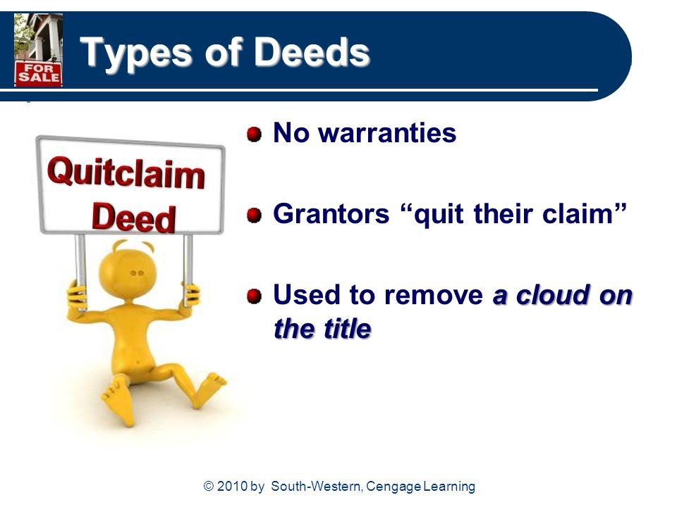 © 2010 by South-Western, Cengage Learning Types of Deeds No warranties Grantors quit their claim a cloud on the title Used to remove a cloud on the title