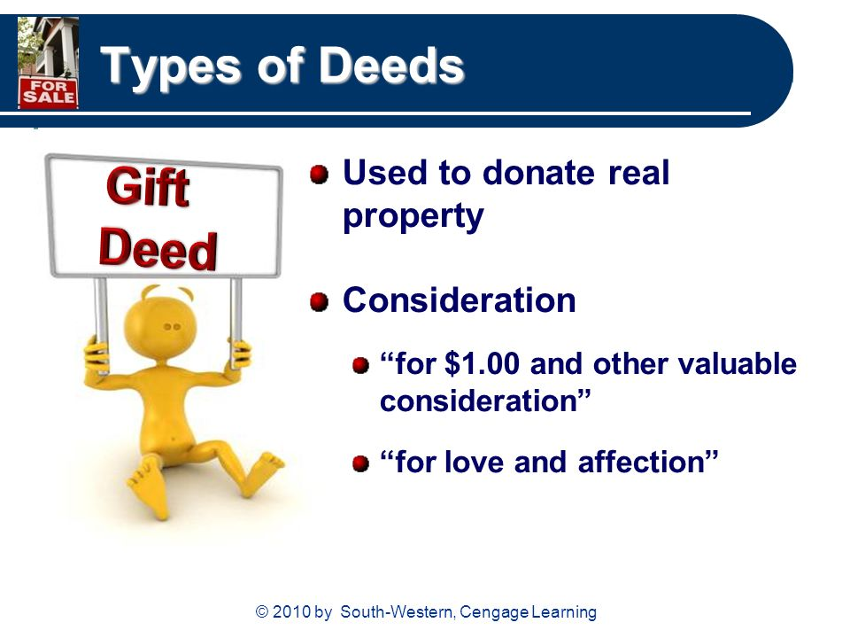 © 2010 by South-Western, Cengage Learning Types of Deeds Used to donate real property Consideration for $1.00 and other valuable consideration for love and affection