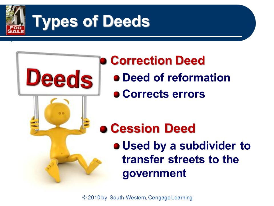 © 2010 by South-Western, Cengage Learning Types of Deeds Correction Deed Deed of reformation Corrects errors Cession Deed Used by a subdivider to transfer streets to the government