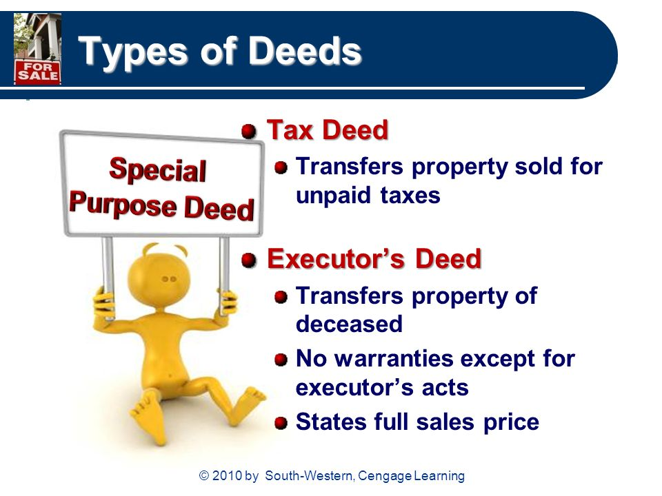 © 2010 by South-Western, Cengage Learning Types of Deeds Tax Deed Transfers property sold for unpaid taxes Executor's Deed Transfers property of deceased No warranties except for executor's acts States full sales price