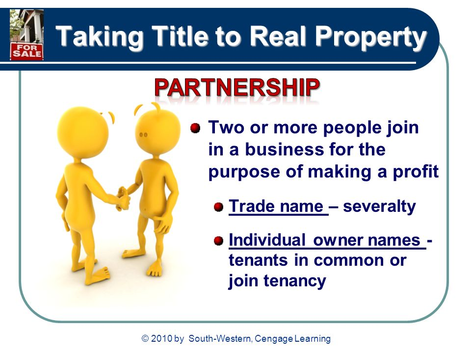 © 2010 by South-Western, Cengage Learning Taking Title to Real Property Two or more people join in a business for the purpose of making a profit Trade name – severalty Individual owner names - tenants in common or join tenancy