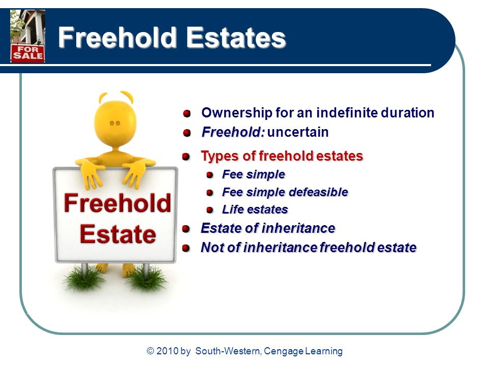 © 2010 by South-Western, Cengage Learning Freehold Estates Ownership for an indefinite duration Freehold: Freehold: uncertain Types of freehold estates Fee simple Fee simple defeasible Life estates Estate of inheritance Not of inheritance freehold estate