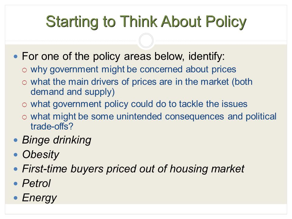 Starting to Think About Policy For one of the policy areas below, identify:  why government might be concerned about prices  what the main drivers of prices are in the market (both demand and supply)  what government policy could do to tackle the issues  what might be some unintended consequences and political trade-offs.