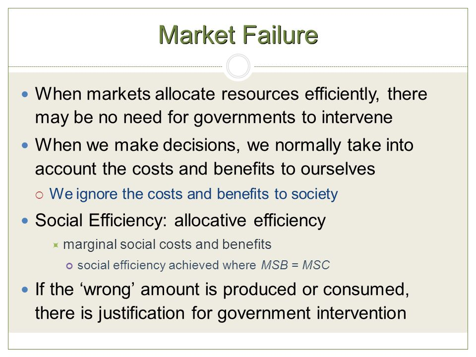 Market Failure When markets allocate resources efficiently, there may be no need for governments to intervene When we make decisions, we normally take into account the costs and benefits to ourselves  We ignore the costs and benefits to society Social Efficiency: allocative efficiency  marginal social costs and benefits social efficiency achieved where MSB = MSC If the 'wrong' amount is produced or consumed, there is justification for government intervention