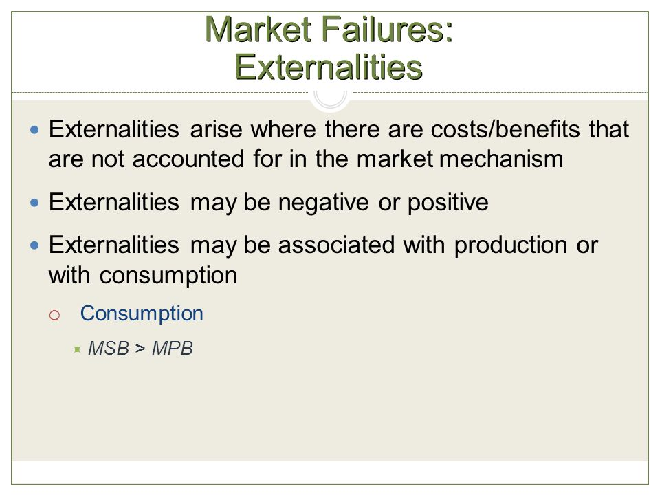 Market Failures: Externalities Externalities arise where there are costs/benefits that are not accounted for in the market mechanism Externalities may be negative or positive Externalities may be associated with production or with consumption  Consumption  MSB > MPB