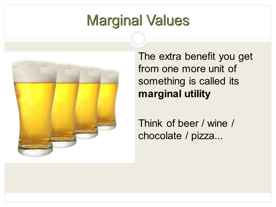 Marginal Values The extra benefit you get from one more unit of something is called its marginal utility Think of beer / wine / chocolate / pizza...