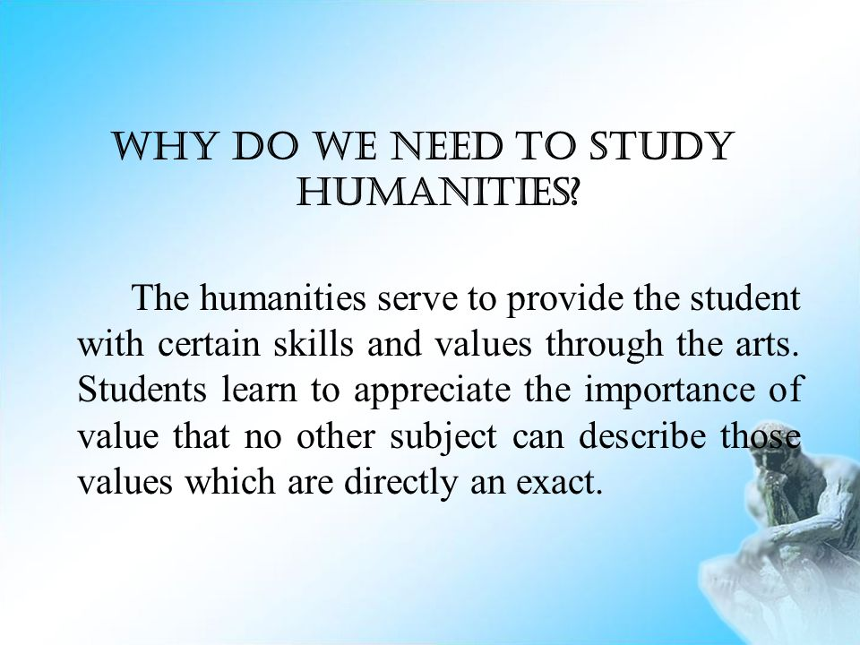 importance of humanities The importance of fine arts education education in the arts is an integral part of the development of each human being those who have studied learning processes throughout the ages, beginning with plato, have emphasized the importance of the arts in the education process.