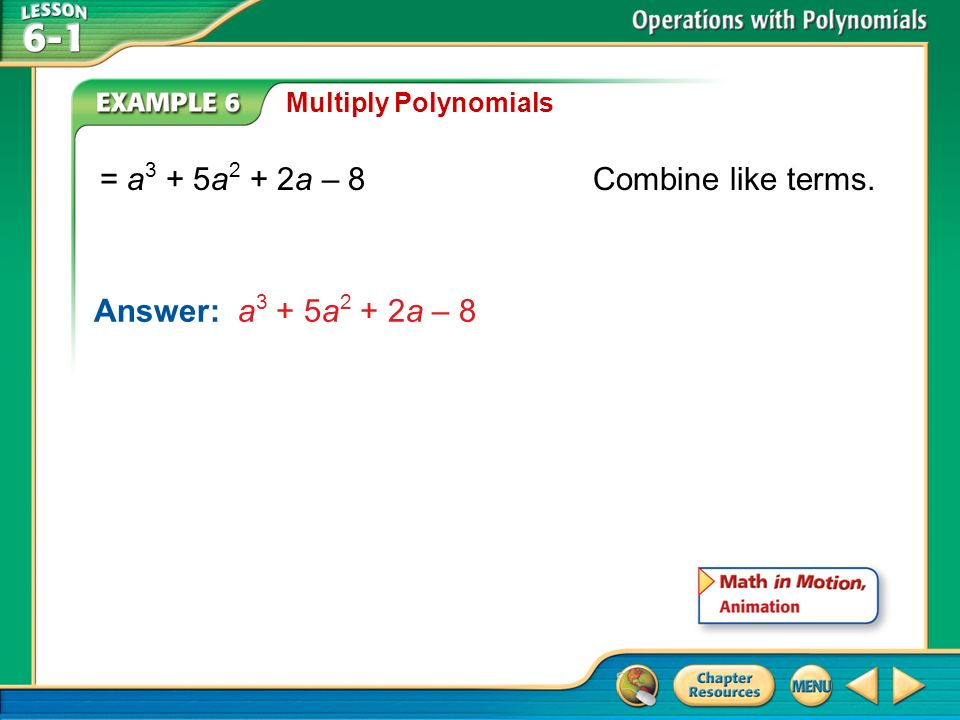 Example 6 Multiply Polynomials = a 3 + 5a 2 + 2a – 8Combine like terms. Answer: a 3 + 5a 2 + 2a – 8