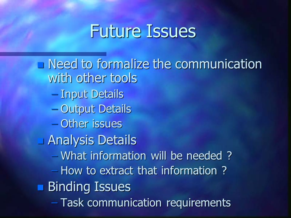 Future Issues n Need to formalize the communication with other tools –Input Details –Output Details –Other issues n Analysis Details –What information will be needed .
