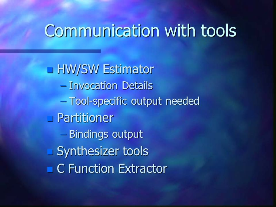 Communication with tools n HW/SW Estimator –Invocation Details –Tool-specific output needed n Partitioner –Bindings output n Synthesizer tools n C Function Extractor