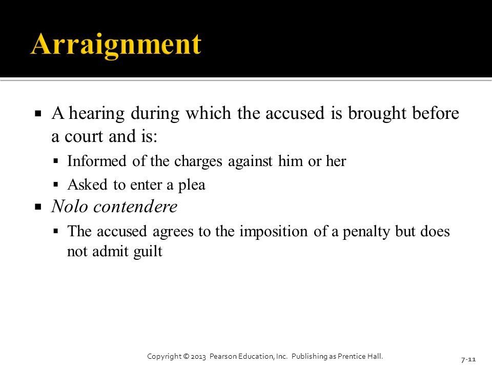  A hearing during which the accused is brought before a court and is:  Informed of the charges against him or her  Asked to enter a plea  Nolo contendere  The accused agrees to the imposition of a penalty but does not admit guilt 7-11 Copyright © 2013 Pearson Education, Inc.