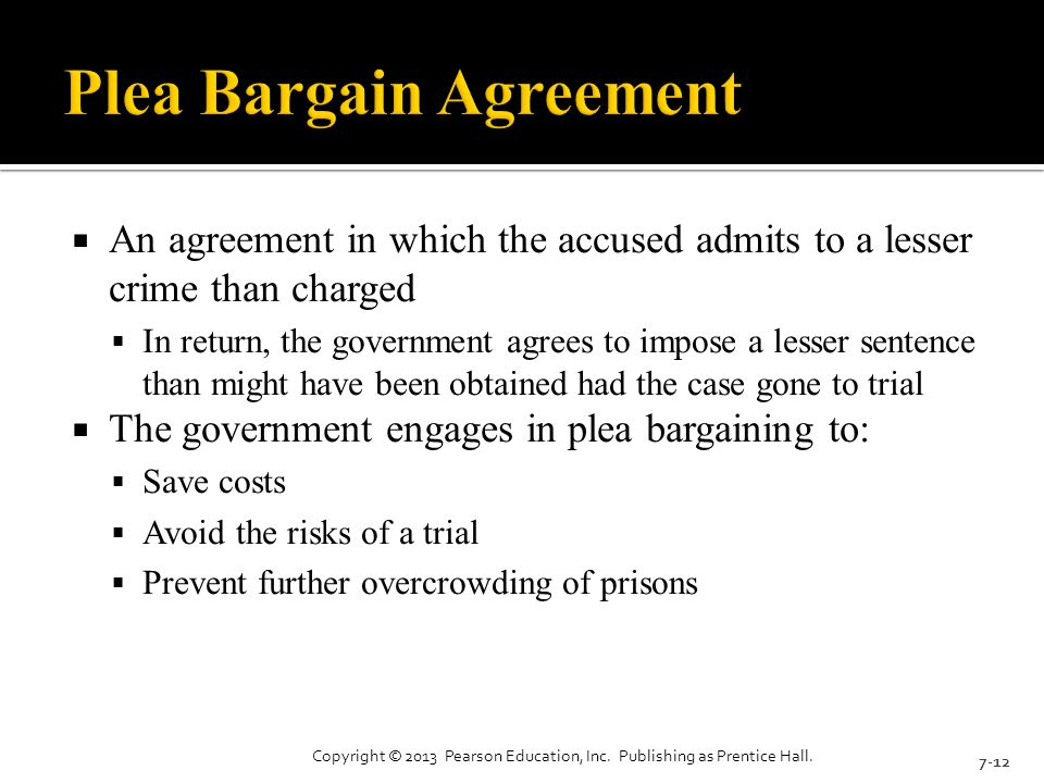  An agreement in which the accused admits to a lesser crime than charged  In return, the government agrees to impose a lesser sentence than might have been obtained had the case gone to trial  The government engages in plea bargaining to:  Save costs  Avoid the risks of a trial  Prevent further overcrowding of prisons 7-12 Copyright © 2013 Pearson Education, Inc.