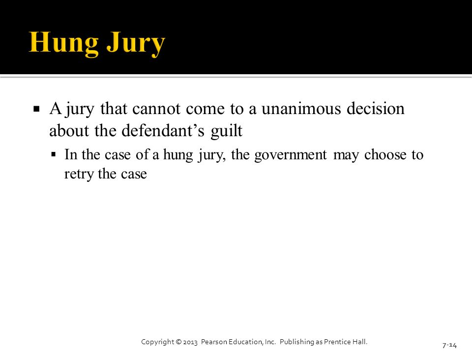  A jury that cannot come to a unanimous decision about the defendant's guilt  In the case of a hung jury, the government may choose to retry the case 7-14 Copyright © 2013 Pearson Education, Inc.