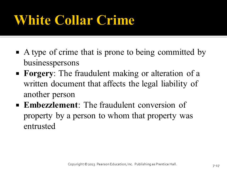  A type of crime that is prone to being committed by businesspersons  Forgery: The fraudulent making or alteration of a written document that affects the legal liability of another person  Embezzlement: The fraudulent conversion of property by a person to whom that property was entrusted 7-17 Copyright © 2013 Pearson Education, Inc.