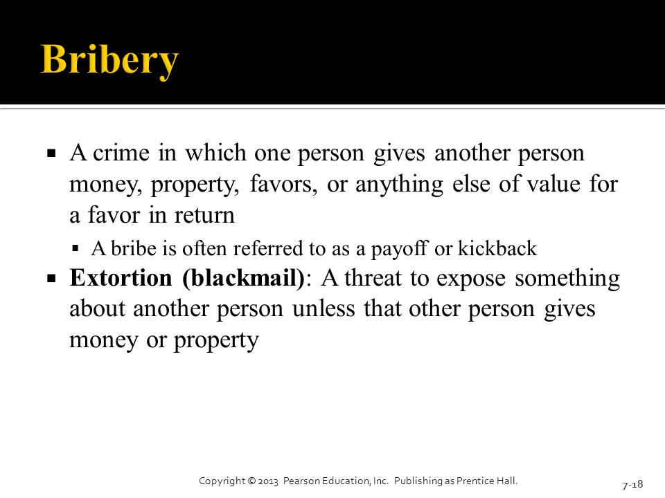  A crime in which one person gives another person money, property, favors, or anything else of value for a favor in return  A bribe is often referred to as a payoff or kickback  Extortion (blackmail): A threat to expose something about another person unless that other person gives money or property 7-18 Copyright © 2013 Pearson Education, Inc.