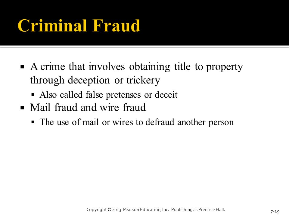  A crime that involves obtaining title to property through deception or trickery  Also called false pretenses or deceit  Mail fraud and wire fraud  The use of mail or wires to defraud another person 7-19 Copyright © 2013 Pearson Education, Inc.