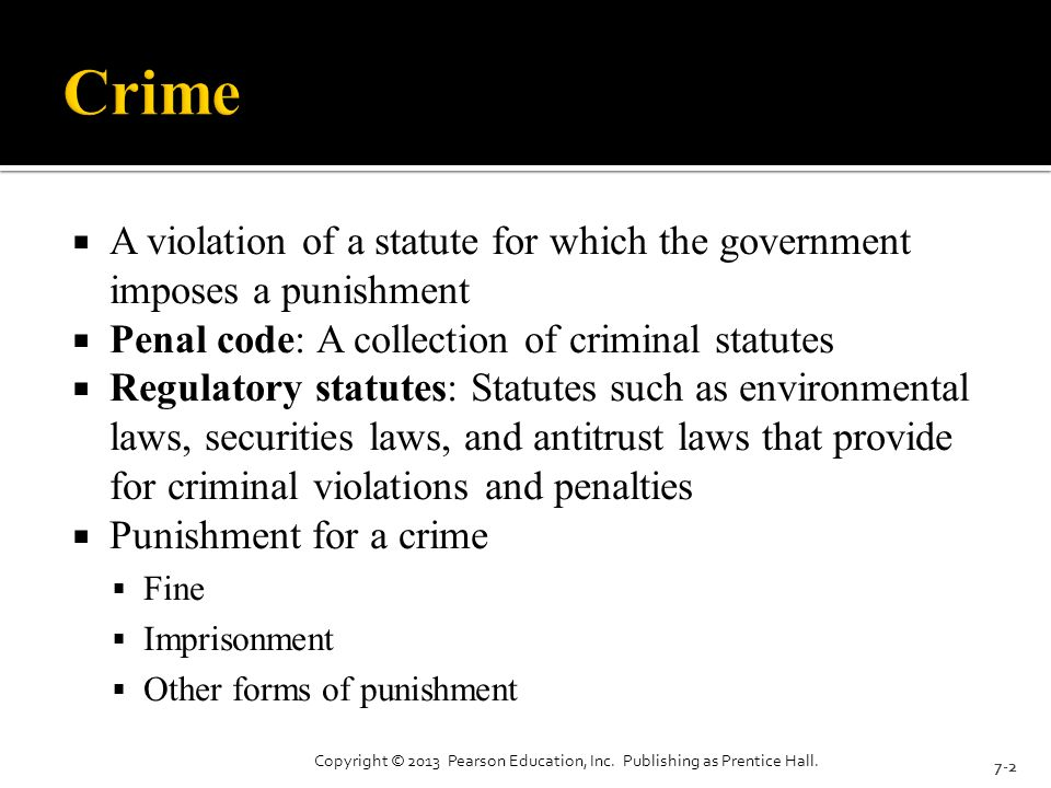  A violation of a statute for which the government imposes a punishment  Penal code: A collection of criminal statutes  Regulatory statutes: Statutes such as environmental laws, securities laws, and antitrust laws that provide for criminal violations and penalties  Punishment for a crime  Fine  Imprisonment  Other forms of punishment 7-2 Copyright © 2013 Pearson Education, Inc.