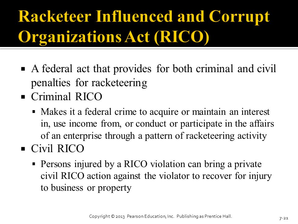  A federal act that provides for both criminal and civil penalties for racketeering  Criminal RICO  Makes it a federal crime to acquire or maintain an interest in, use income from, or conduct or participate in the affairs of an enterprise through a pattern of racketeering activity  Civil RICO  Persons injured by a RICO violation can bring a private civil RICO action against the violator to recover for injury to business or property 7-21 Copyright © 2013 Pearson Education, Inc.