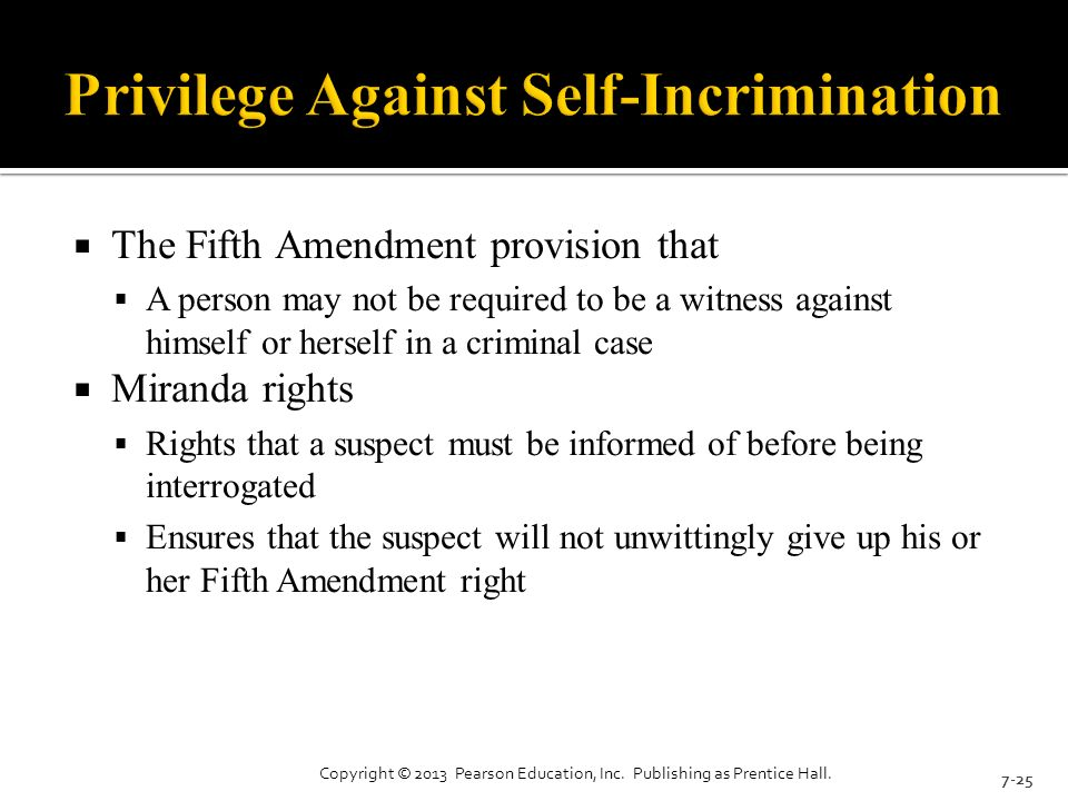  The Fifth Amendment provision that  A person may not be required to be a witness against himself or herself in a criminal case  Miranda rights  Rights that a suspect must be informed of before being interrogated  Ensures that the suspect will not unwittingly give up his or her Fifth Amendment right 7-25 Copyright © 2013 Pearson Education, Inc.