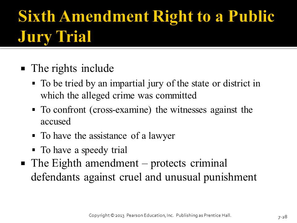  The rights include  To be tried by an impartial jury of the state or district in which the alleged crime was committed  To confront (cross-examine) the witnesses against the accused  To have the assistance of a lawyer  To have a speedy trial  The Eighth amendment – protects criminal defendants against cruel and unusual punishment 7-28 Copyright © 2013 Pearson Education, Inc.