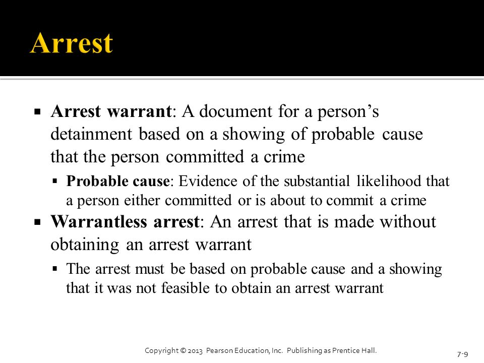  Arrest warrant: A document for a person's detainment based on a showing of probable cause that the person committed a crime  Probable cause: Evidence of the substantial likelihood that a person either committed or is about to commit a crime  Warrantless arrest: An arrest that is made without obtaining an arrest warrant  The arrest must be based on probable cause and a showing that it was not feasible to obtain an arrest warrant 7-9 Copyright © 2013 Pearson Education, Inc.
