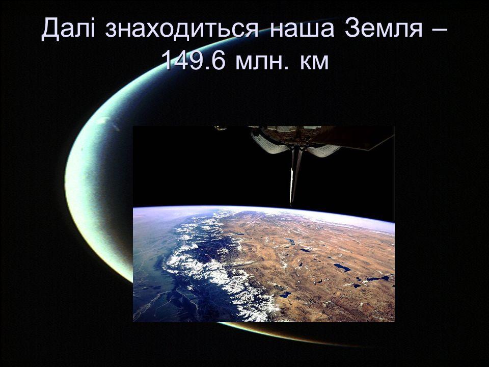 Далі знаходиться наша Земля – 149.6 млн. км