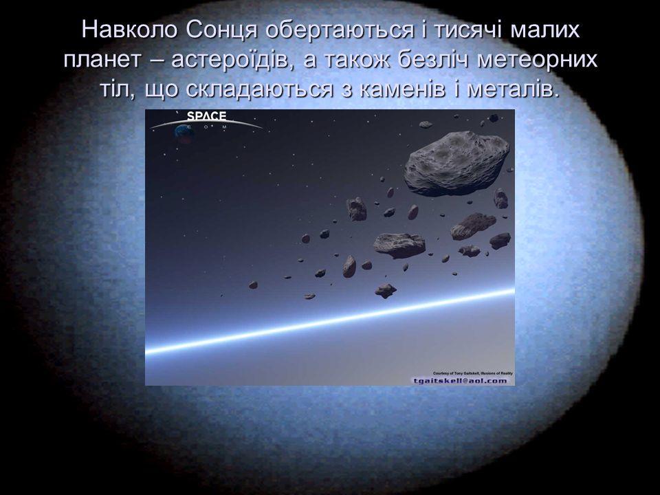 Навколо Сонця обертаються і тисячі малих планет – астероїдів, а також безліч метеорних тіл, що складаються з каменів і металів.