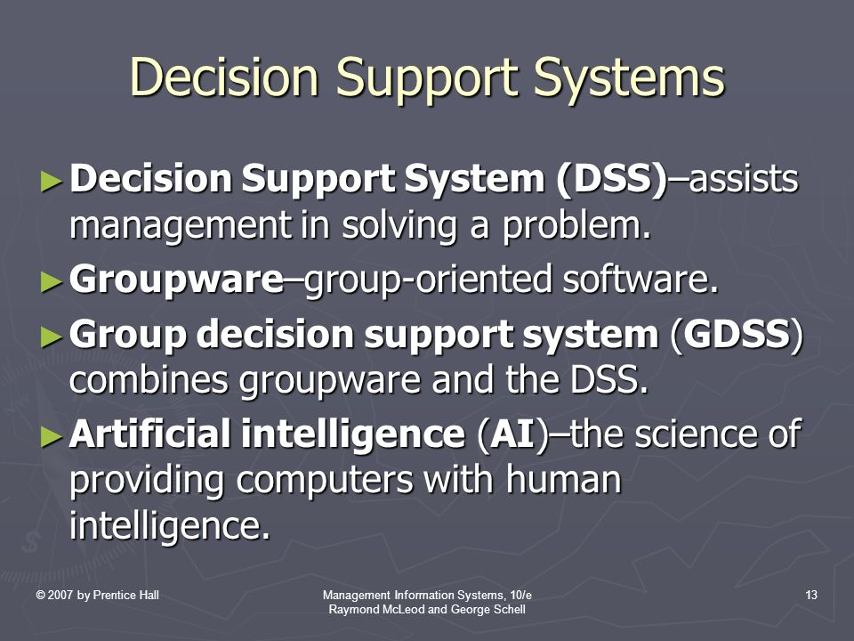 © 2007 by Prentice HallManagement Information Systems, 10/e Raymond McLeod and George Schell 13 Decision Support Systems ► Decision Support System (DSS)–assists management in solving a problem.