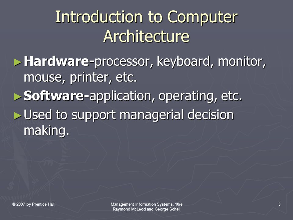 © 2007 by Prentice HallManagement Information Systems, 10/e Raymond McLeod and George Schell 3 Introduction to Computer Architecture ► Hardware-processor, keyboard, monitor, mouse, printer, etc.