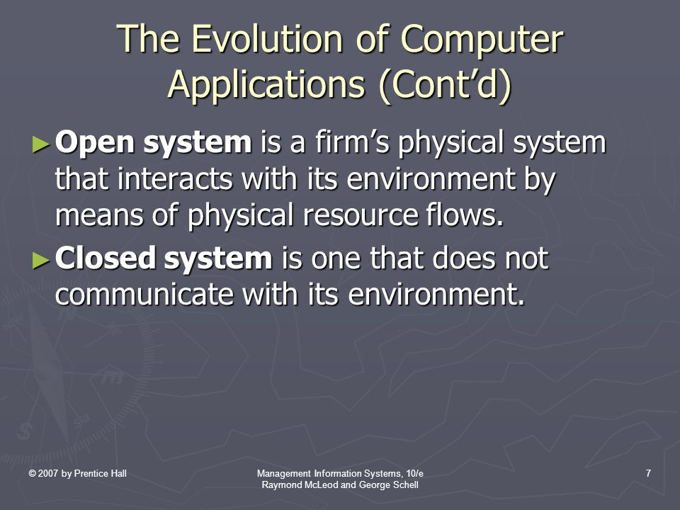 © 2007 by Prentice HallManagement Information Systems, 10/e Raymond McLeod and George Schell 7 The Evolution of Computer Applications (Cont'd) ► Open system is a firm's physical system that interacts with its environment by means of physical resource flows.