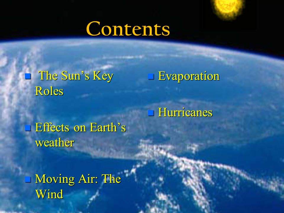Contents The Sun's Key Roles The Sun's Key Roles n Effects on Earth's weather n Moving Air: The Wind n Evaporation n Hurricanes