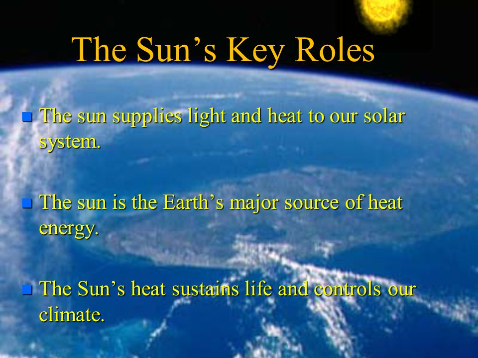 The Sun's Key Roles n The sun supplies light and heat to our solar system.