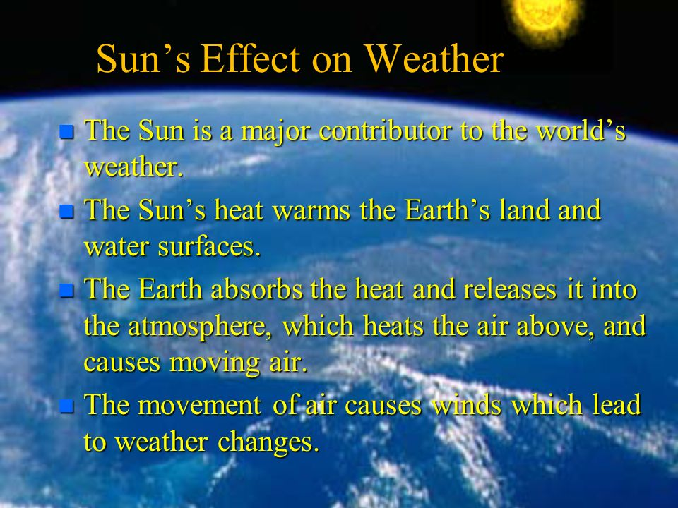 Sun's Effect on Weather n The Sun is a major contributor to the world's weather.