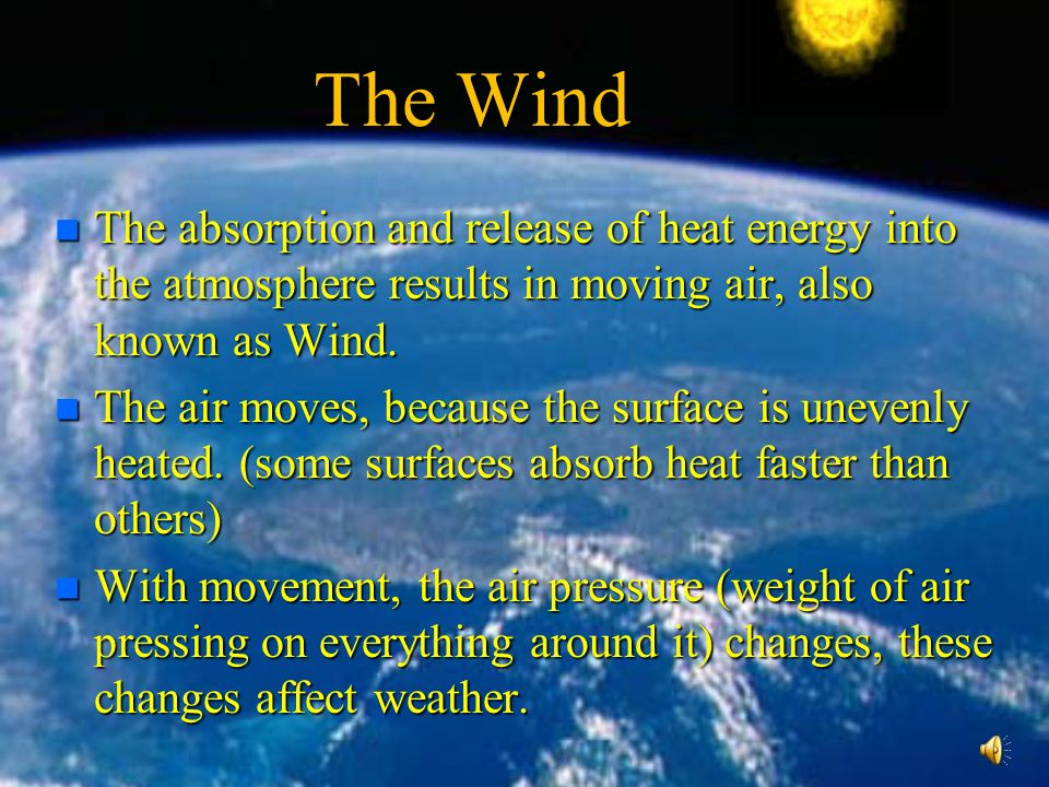 The Wind n The absorption and release of heat energy into the atmosphere results in moving air, also known as Wind.