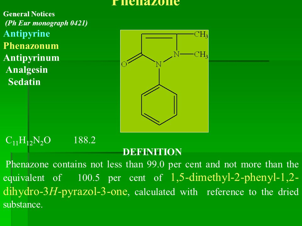 Phenazone General Notices (Ph Eur monograph 0421) Antipyrine Phenazonum Antipyrinum Analgesin Sedatin C 11 H 12 N 2 O 188.2 DEFINITION Phenazone contains not less than 99.0 per cent and not more than the equivalent of 100.5 per cent of 1,5-dimethyl-2-phenyl-1,2- dihydro-3H-pyrazol-3-one, calculated with reference to the dried substance.