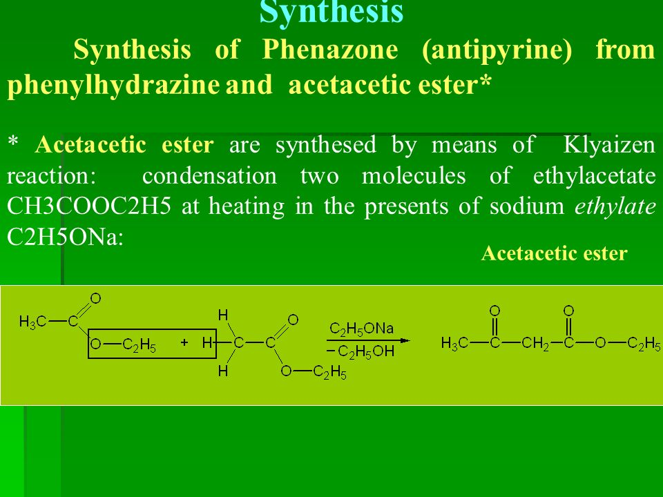 Synthesis Synthesis of Phenazone (antipyrine) from phenylhydrazine and acetacetic ester* * Acetacetic ester are synthesed by means of Klyaizen reaction: condensation two molecules of ethylacetate СН3СООС2Н5 at heating in the presents of sodium ethylate С2Н5ОNa: Acetacetic ester