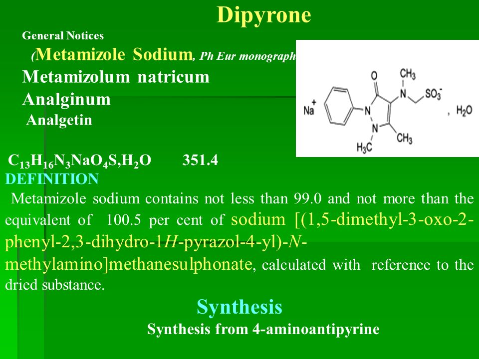 Dipyrone General Notices ( Metamizole Sodium, Ph Eur monograph 1346) Metamizolum natricum Analginum Analgetin C 13 H 16 N 3 NaO 4 S,H 2 O 351.4 DEFINITION Metamizole sodium contains not less than 99.0 and not more than the equivalent of 100.5 per cent of sodium [(1,5-dimethyl-3-oxo-2- phenyl-2,3-dihydro-1H-pyrazol-4-yl)-N- methylamino]methanesulphonate, calculated with reference to the dried substance.