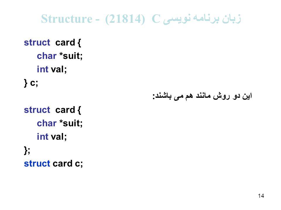 14 زبان برنامه نویسی C (21814 ( - Structure struct card { char *suit; int val; } c; این دو روش مانند هم می باشند: struct card { char *suit; int val; }; struct card c;