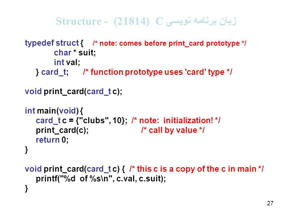 27 زبان برنامه نویسی C (21814 ( - Structure typedef struct { /* note: comes before print_card prototype */ char * suit; int val; } card_t;/* function prototype uses card type */ void print_card(card_t c); int main(void) { card_t c = { clubs , 10}; /* note: initialization.