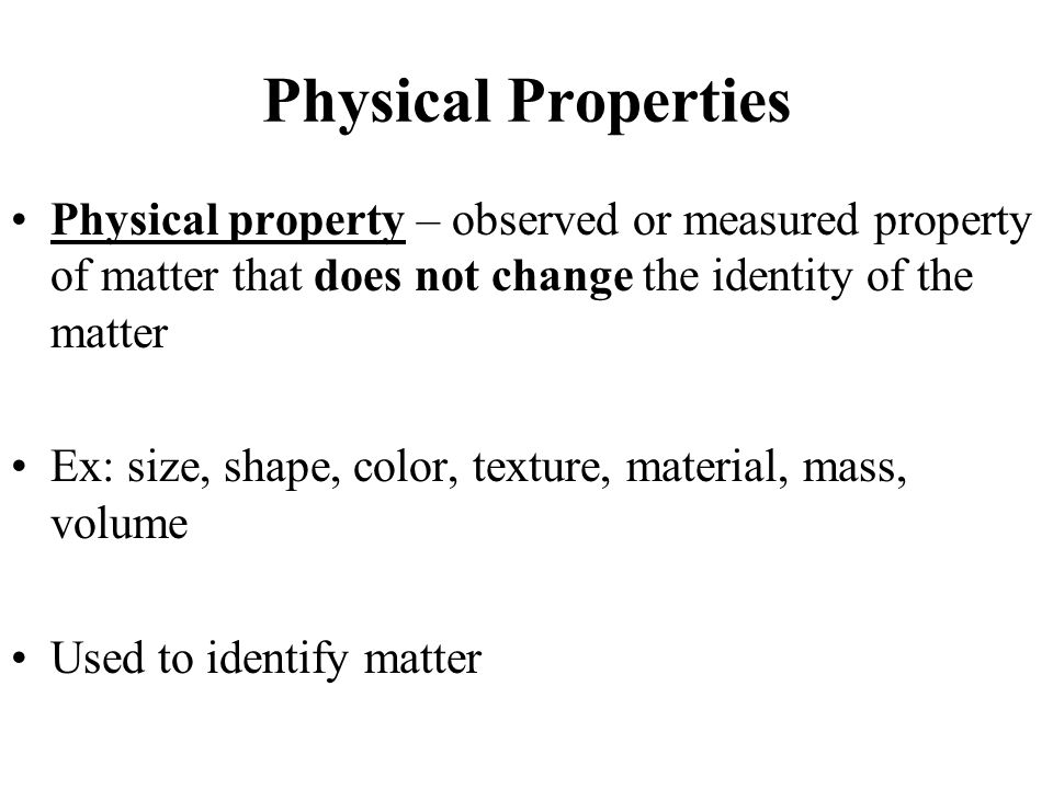 Physical Properties Physical property – observed or measured property of matter that does not change the identity of the matter Ex: size, shape, color, texture, material, mass, volume Used to identify matter