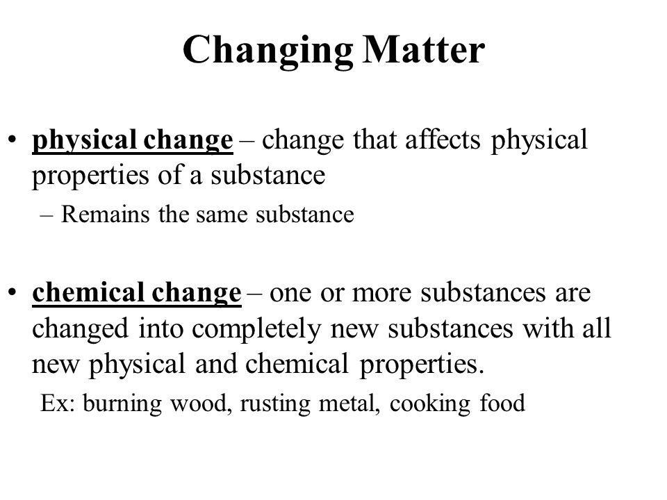 Changing Matter physical change – change that affects physical properties of a substance –Remains the same substance chemical change – one or more substances are changed into completely new substances with all new physical and chemical properties.