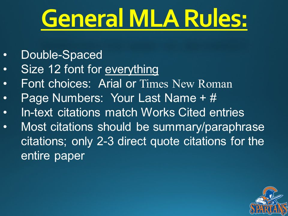 General MLA Rules: Double-Spaced Size 12 font for everything Font choices: Arial or Times New Roman Page Numbers: Your Last Name + # In-text citations match Works Cited entries Most citations should be summary/paraphrase citations; only 2-3 direct quote citations for the entire paper