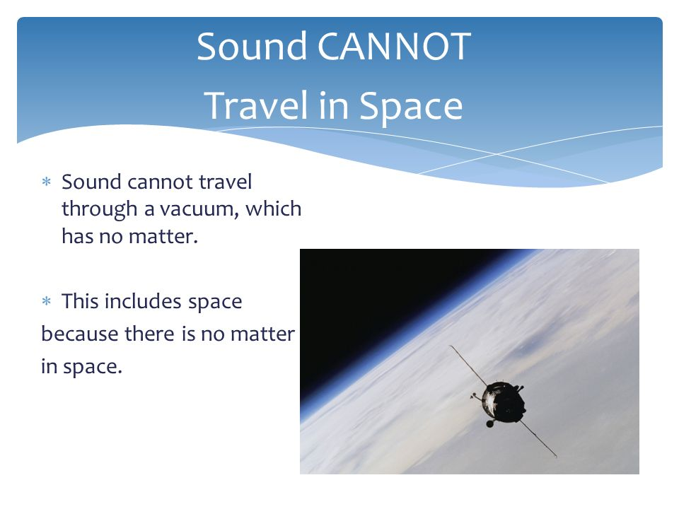  Sound travels through solids such as a floor, or dock. Solids