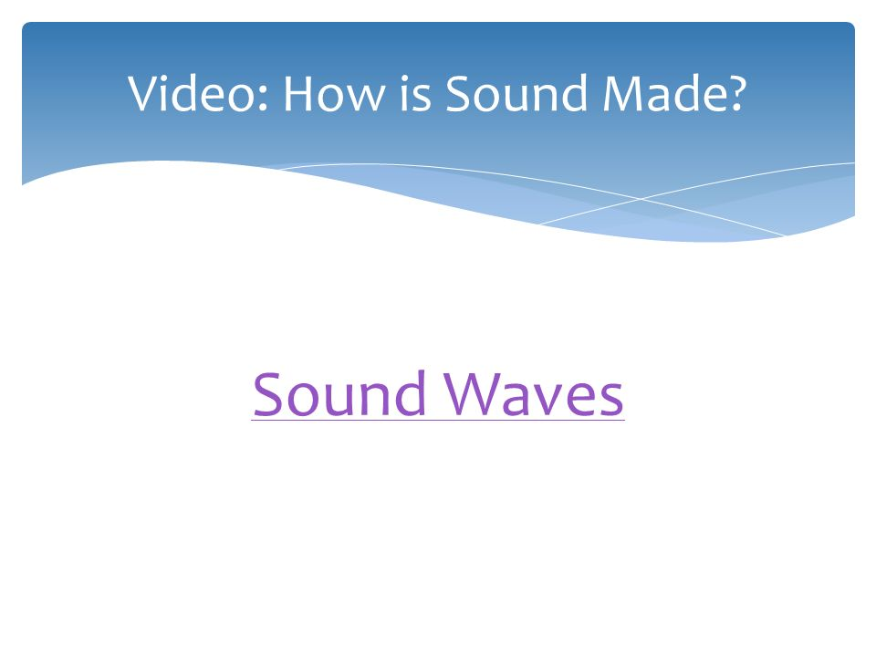  Sound is a form of energy that travels in waves.